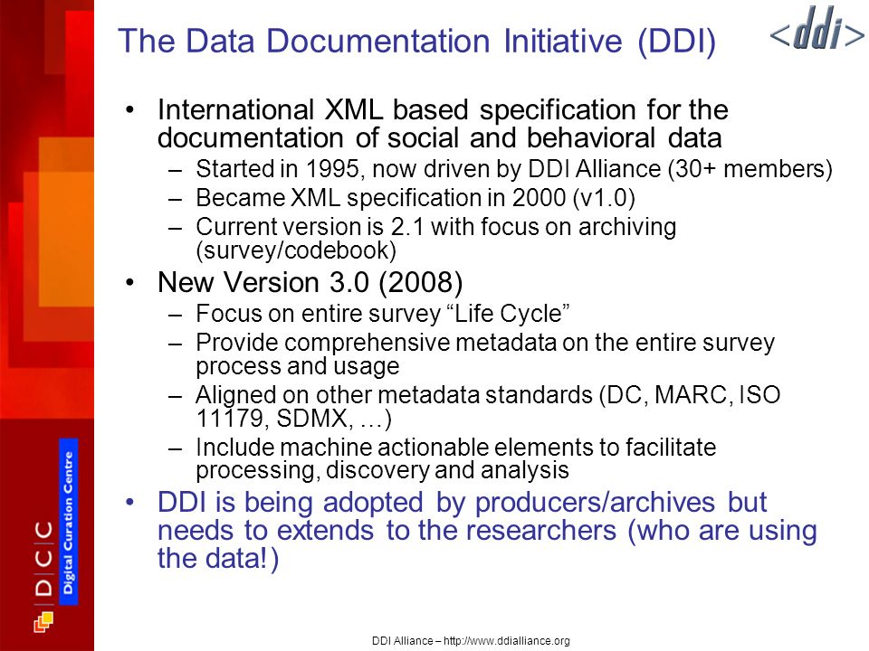 DDI Alliance – http://www.ddialliance.org The Data Documentation Initiative (DDI) International XML based specification for the documentation of social and behavioral data –Started in 1995, now driven by DDI Alliance (30+ members) –Became XML specification in 2000 (v1.0) –Current version is 2.1 with focus on archiving (survey/codebook) New Version 3.0 (2008) –Focus on entire survey Life Cycle –Provide comprehensive metadata on the entire survey process and usage –Aligned on other metadata standards (DC, MARC, ISO 11179, SDMX, …) –Include machine actionable elements to facilitate processing, discovery and analysis DDI is being adopted by producers/archives but needs to extends to the researchers (who are using the data!)