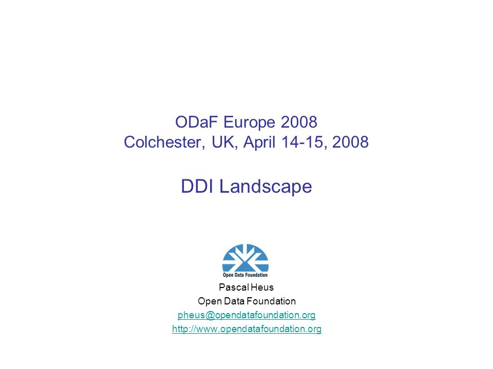 ODaF Europe 2008 Colchester, UK, April 14-15, 2008 DDI Landscape Pascal Heus Open Data Foundation pheus@opendatafoundation.org http://www.opendatafoundation.org