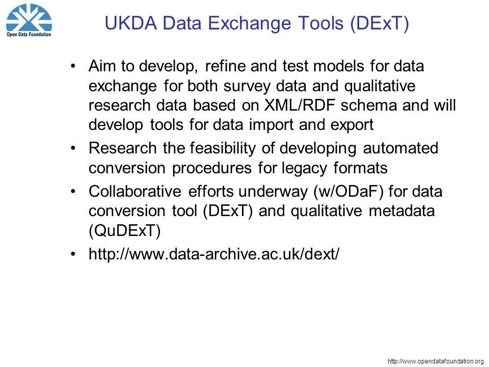 http://www.opendatafoundation.org UKDA Data Exchange Tools (DExT) Aim to develop, refine and test models for data exchange for both survey data and qualitative research data based on XML/RDF schema and will develop tools for data import and export Research the feasibility of developing automated conversion procedures for legacy formats Collaborative efforts underway (w/ODaF) for data conversion tool (DExT) and qualitative metadata (QuDExT) http://www.data-archive.ac.uk/dext/