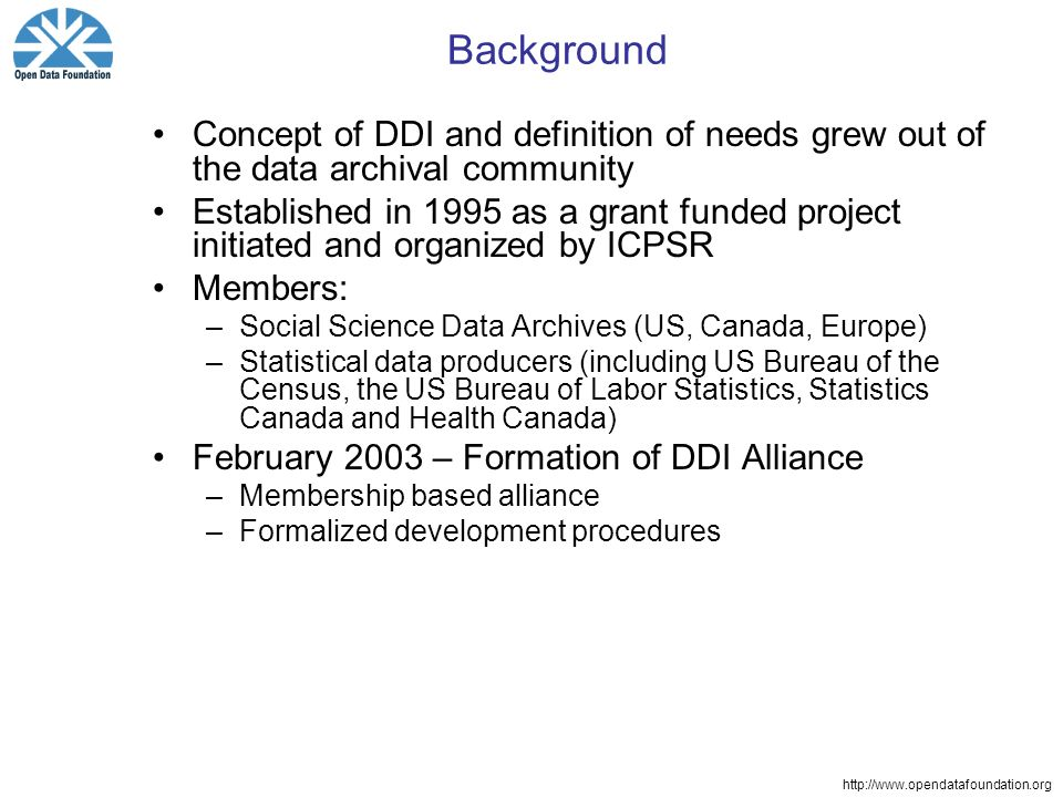 Background Concept of DDI and definition of needs grew out of the data archival community Established in 1995 as a grant funded project initiated and organized by ICPSR Members: –Social Science Data Archives (US, Canada, Europe) –Statistical data producers (including US Bureau of the Census, the US Bureau of Labor Statistics, Statistics Canada and Health Canada) February 2003 – Formation of DDI Alliance –Membership based alliance –Formalized development procedures
