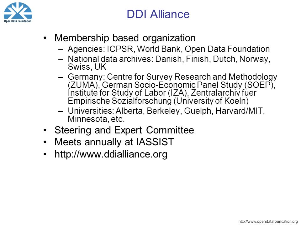 http://www.opendatafoundation.org DDI Alliance Membership based organization –Agencies: ICPSR, World Bank, Open Data Foundation –National data archives: Danish, Finish, Dutch, Norway, Swiss, UK –Germany: Centre for Survey Research and Methodology (ZUMA), German Socio-Economic Panel Study (SOEP), Institute for Study of Labor (IZA), Zentralarchiv fuer Empirische Sozialforschung (University of Koeln) –Universities: Alberta, Berkeley, Guelph, Harvard/MIT, Minnesota, etc.