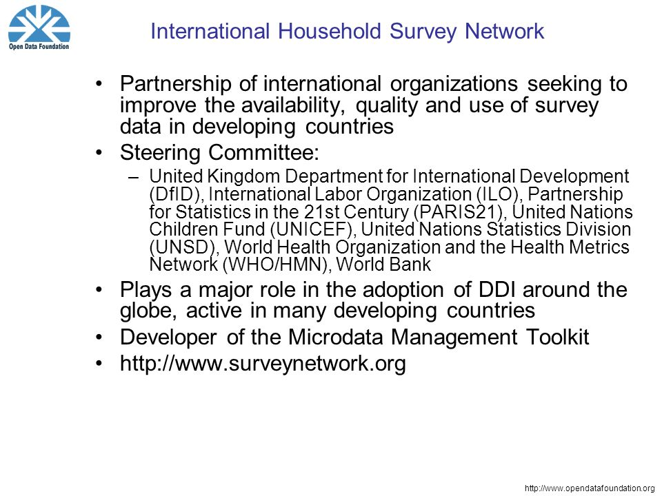 http://www.opendatafoundation.org International Household Survey Network Partnership of international organizations seeking to improve the availability, quality and use of survey data in developing countries Steering Committee: –United Kingdom Department for International Development (DfID), International Labor Organization (ILO), Partnership for Statistics in the 21st Century (PARIS21), United Nations Children Fund (UNICEF), United Nations Statistics Division (UNSD), World Health Organization and the Health Metrics Network (WHO/HMN), World Bank Plays a major role in the adoption of DDI around the globe, active in many developing countries Developer of the Microdata Management Toolkit http://www.surveynetwork.org