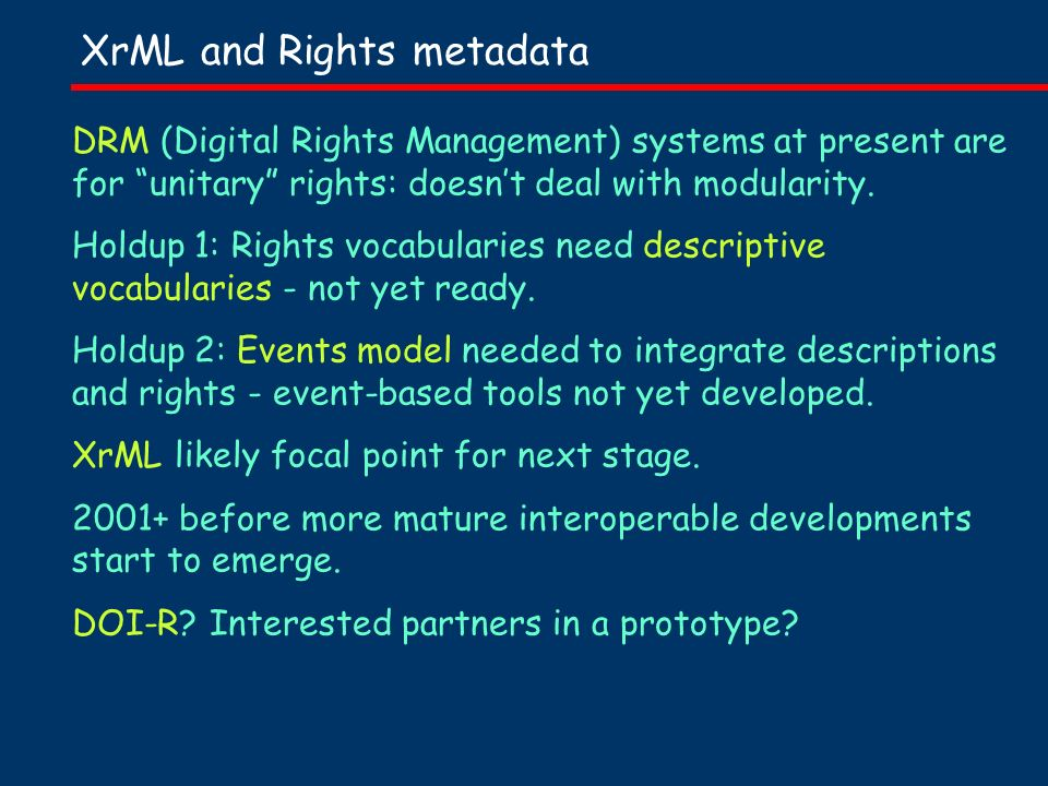 XrML and Rights metadata DRM (Digital Rights Management) systems at present are for unitary rights: doesnt deal with modularity.