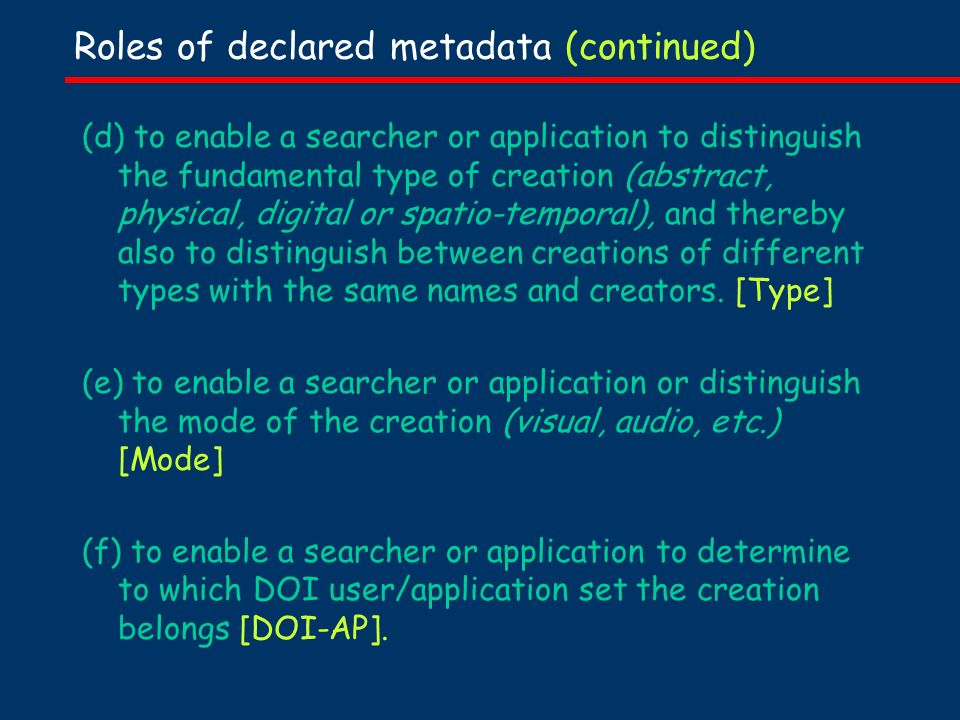 Roles of declared metadata (continued) (d) to enable a searcher or application to distinguish the fundamental type of creation (abstract, physical, digital or spatio-temporal), and thereby also to distinguish between creations of different types with the same names and creators.