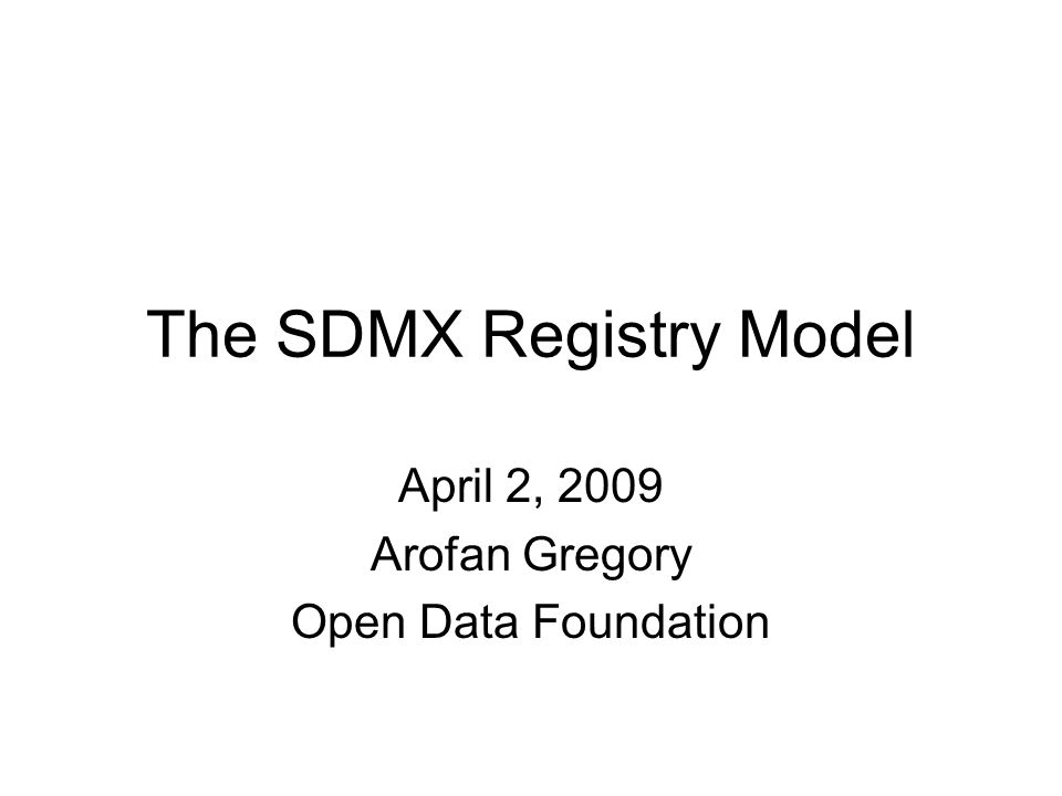 The SDMX Registry Model April 2, 2009 Arofan Gregory Open Data Foundation