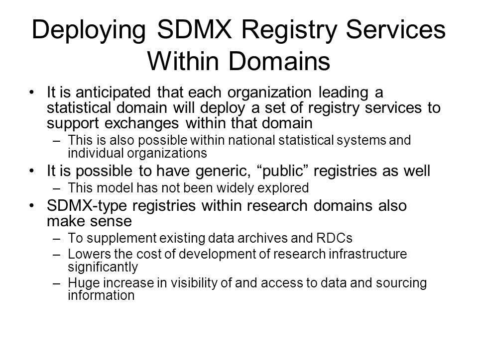 Deploying SDMX Registry Services Within Domains It is anticipated that each organization leading a statistical domain will deploy a set of registry services to support exchanges within that domain –This is also possible within national statistical systems and individual organizations It is possible to have generic, public registries as well –This model has not been widely explored SDMX-type registries within research domains also make sense –To supplement existing data archives and RDCs –Lowers the cost of development of research infrastructure significantly –Huge increase in visibility of and access to data and sourcing information