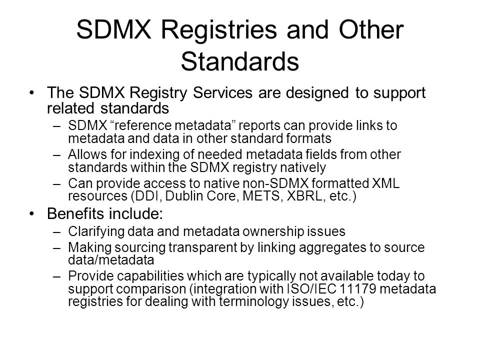 SDMX Registries and Other Standards The SDMX Registry Services are designed to support related standards –SDMX reference metadata reports can provide