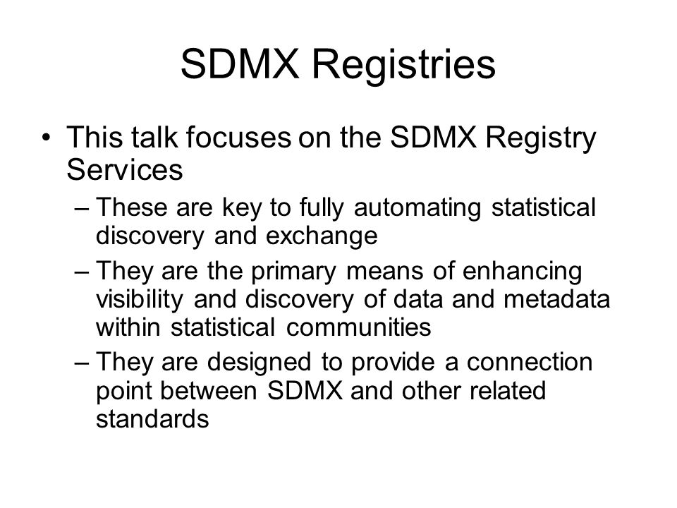 SDMX Registries This talk focuses on the SDMX Registry Services –These are key to fully automating statistical discovery and exchange –They are the primary means of enhancing visibility and discovery of data and metadata within statistical communities –They are designed to provide a connection point between SDMX and other related standards