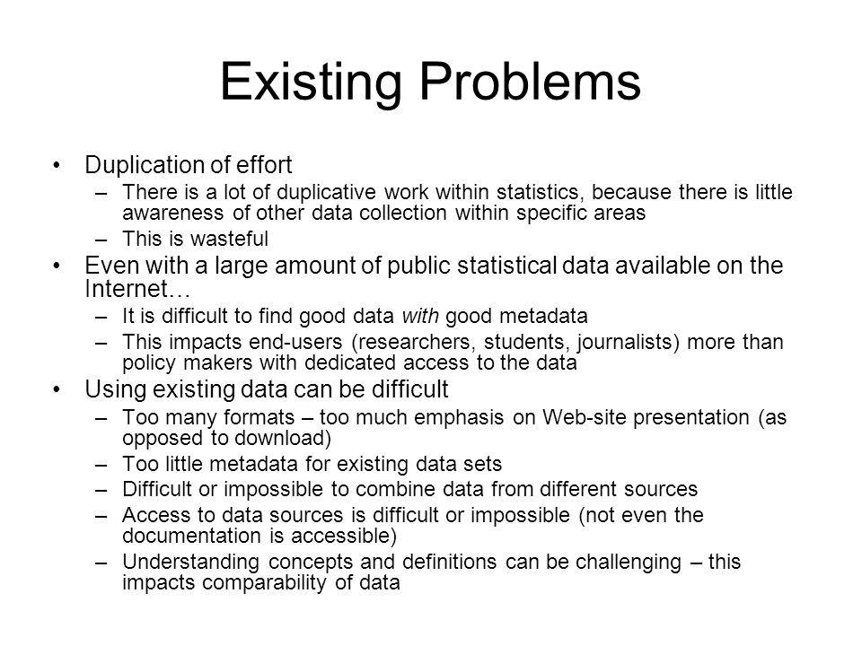 Existing Problems Duplication of effort –There is a lot of duplicative work within statistics, because there is little awareness of other data collection within specific areas –This is wasteful Even with a large amount of public statistical data available on the Internet… –It is difficult to find good data with good metadata –This impacts end-users (researchers, students, journalists) more than policy makers with dedicated access to the data Using existing data can be difficult –Too many formats – too much emphasis on Web-site presentation (as opposed to download) –Too little metadata for existing data sets –Difficult or impossible to combine data from different sources –Access to data sources is difficult or impossible (not even the documentation is accessible) –Understanding concepts and definitions can be challenging – this impacts comparability of data