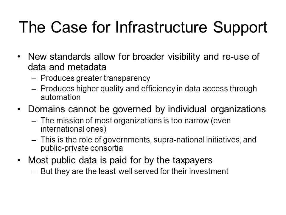 The Case for Infrastructure Support New standards allow for broader visibility and re-use of data and metadata –Produces greater transparency –Produces higher quality and efficiency in data access through automation Domains cannot be governed by individual organizations –The mission of most organizations is too narrow (even international ones) –This is the role of governments, supra-national initiatives, and public-private consortia Most public data is paid for by the taxpayers –But they are the least-well served for their investment
