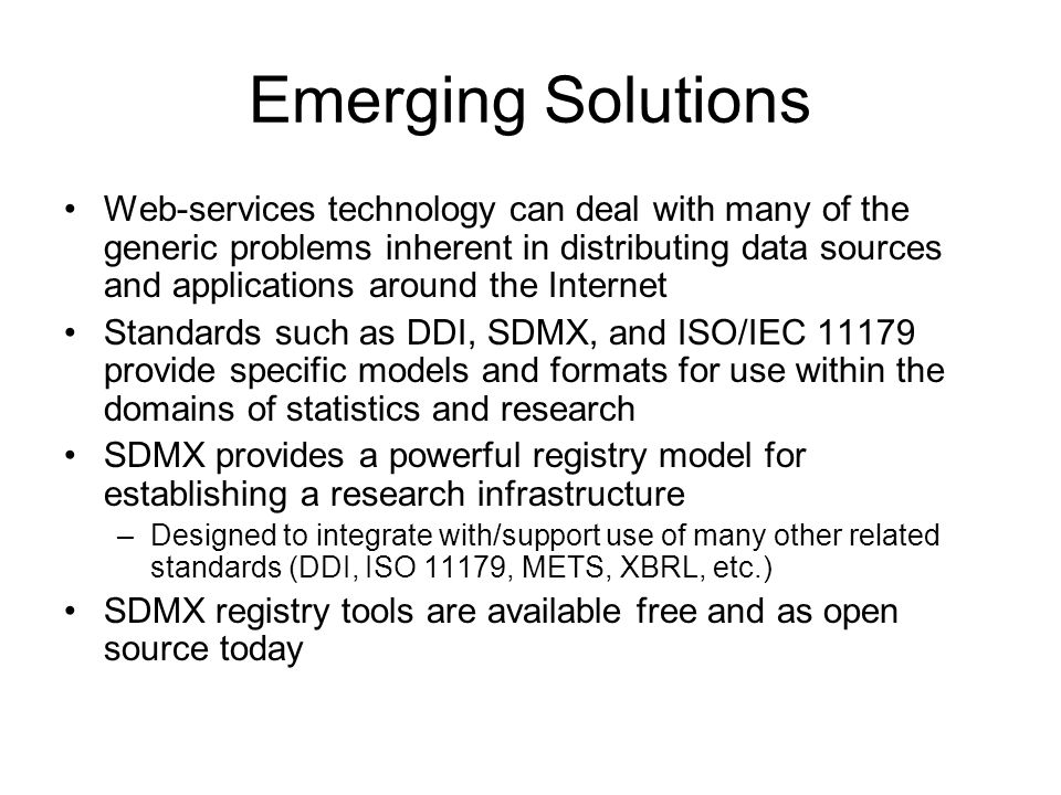 Emerging Solutions Web-services technology can deal with many of the generic problems inherent in distributing data sources and applications around the Internet Standards such as DDI, SDMX, and ISO/IEC 11179 provide specific models and formats for use within the domains of statistics and research SDMX provides a powerful registry model for establishing a research infrastructure –Designed to integrate with/support use of many other related standards (DDI, ISO 11179, METS, XBRL, etc.) SDMX registry tools are available free and as open source today