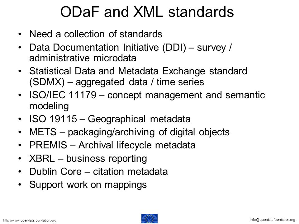 ODaF and XML standards Need a collection of standards Data Documentation Initiative (DDI) – survey / administrative microdata Statistical Data and Metadata Exchange standard (SDMX) – aggregated data / time series ISO/IEC – concept management and semantic modeling ISO – Geographical metadata METS – packaging/archiving of digital objects PREMIS – Archival lifecycle metadata XBRL – business reporting Dublin Core – citation metadata Support work on mappings