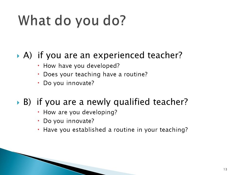 A) if you are an experienced teacher? How have you developed? Does your teaching have a routine? Do you innovate? B) if you are a newly qualified teac