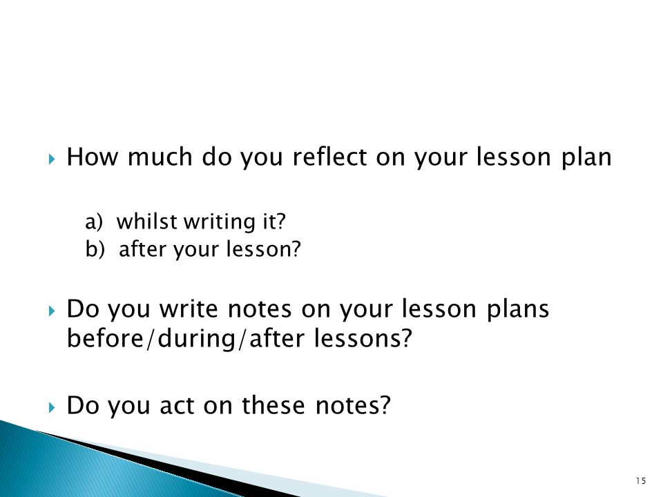 How much do you reflect on your lesson plan a) whilst writing it? b) after your lesson? Do you write notes on your lesson plans before/during/after le