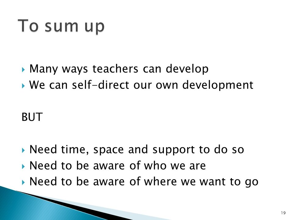 Many ways teachers can develop We can self-direct our own development BUT Need time, space and support to do so Need to be aware of who we are Need to