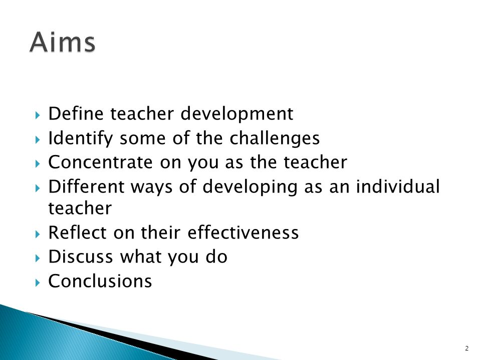 Define teacher development Identify some of the challenges Concentrate on you as the teacher Different ways of developing as an individual teacher Ref