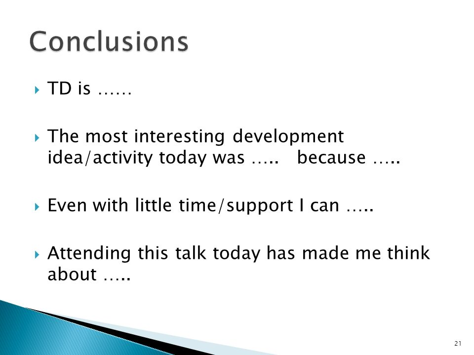 TD is …… The most interesting development idea/activity today was ….. because ….. Even with little time/support I can ….. Attending this talk today ha
