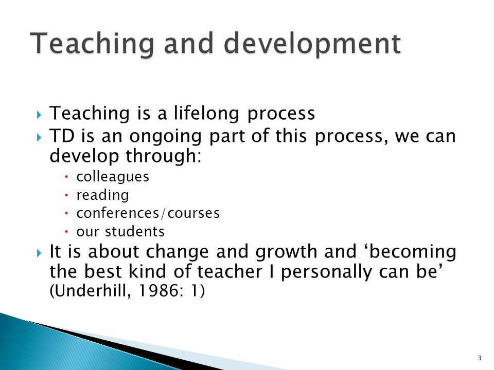 Teaching is a lifelong process TD is an ongoing part of this process, we can develop through: colleagues reading conferences/courses our students It i