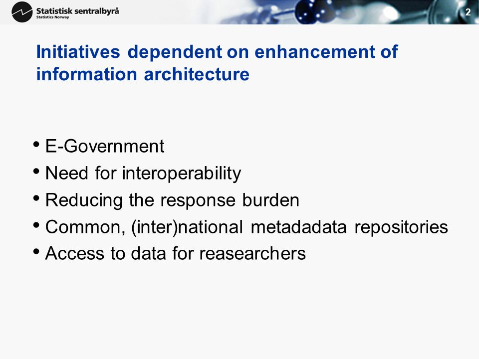 2 Initiatives dependent on enhancement of information architecture E-Government Need for interoperability Reducing the response burden Common, (inter)national metadadata repositories Access to data for reasearchers