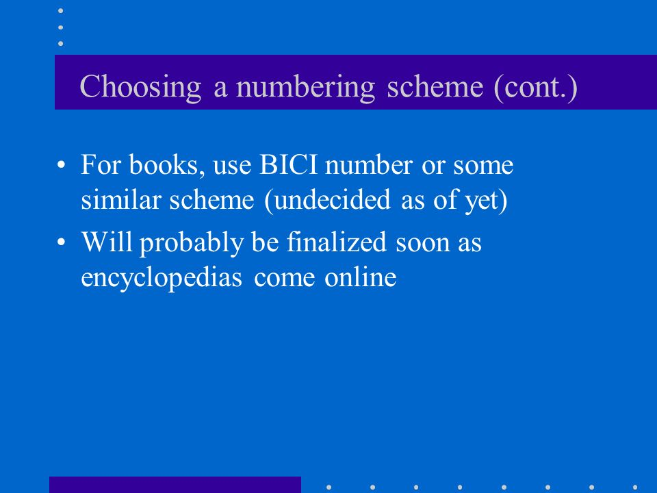 Choosing a numbering scheme (cont.) We are assigning SICI numbers to all of our abstracts, articles, and issues anyway, so we might as well just use t