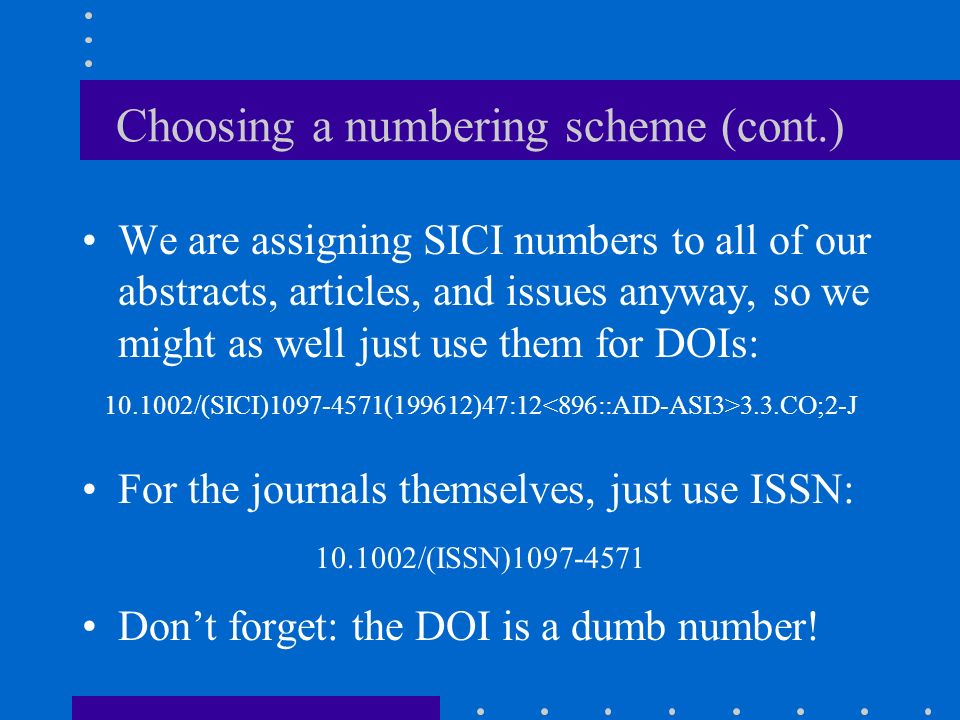 Choosing a numbering scheme Q: Whats a SICI number? A: a serial item and contribution identifier, of course! NISO Z39.56-1996 1097-4571(199612)47:12 3