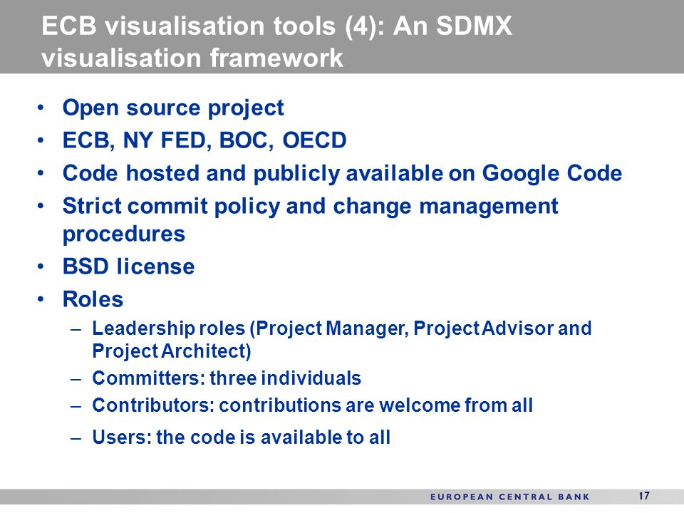 17 ECB visualisation tools (4): An SDMX visualisation framework 17 Open source project ECB, NY FED, BOC, OECD Code hosted and publicly available on Google Code Strict commit policy and change management procedures BSD license Roles –Leadership roles (Project Manager, Project Advisor and Project Architect) –Committers: three individuals –Contributors: contributions are welcome from all –Users: the code is available to all