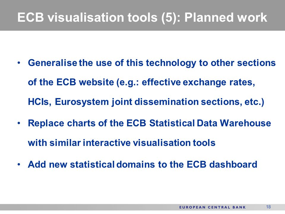 18 ECB visualisation tools (5): Planned work Generalise the use of this technology to other sections of the ECB website (e.g.: effective exchange rates, HCIs, Eurosystem joint dissemination sections, etc.) Replace charts of the ECB Statistical Data Warehouse with similar interactive visualisation tools Add new statistical domains to the ECB dashboard