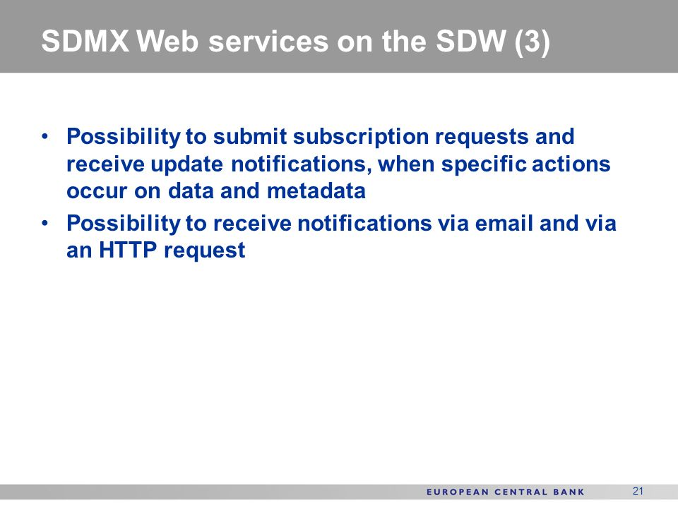 21 SDMX Web services on the SDW (3) Possibility to submit subscription requests and receive update notifications, when specific actions occur on data and metadata Possibility to receive notifications via  and via an HTTP request