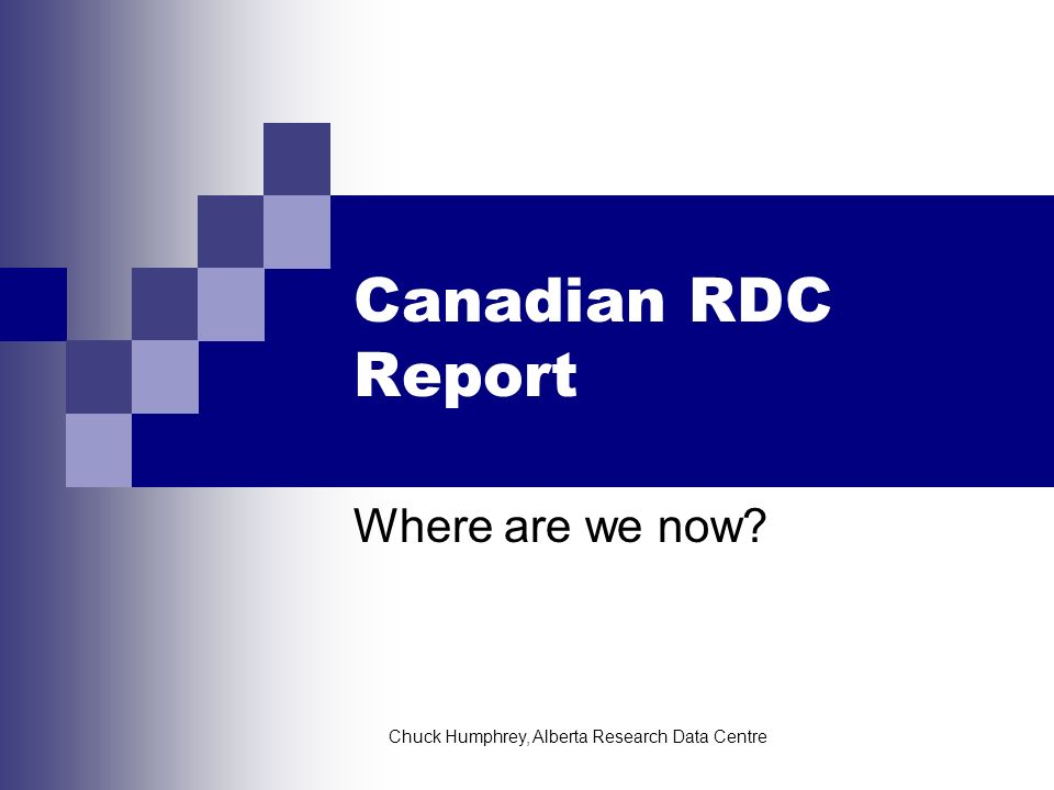 Chuck Humphrey, Alberta Research Data Centre Canadian RDC Report Where are we now?