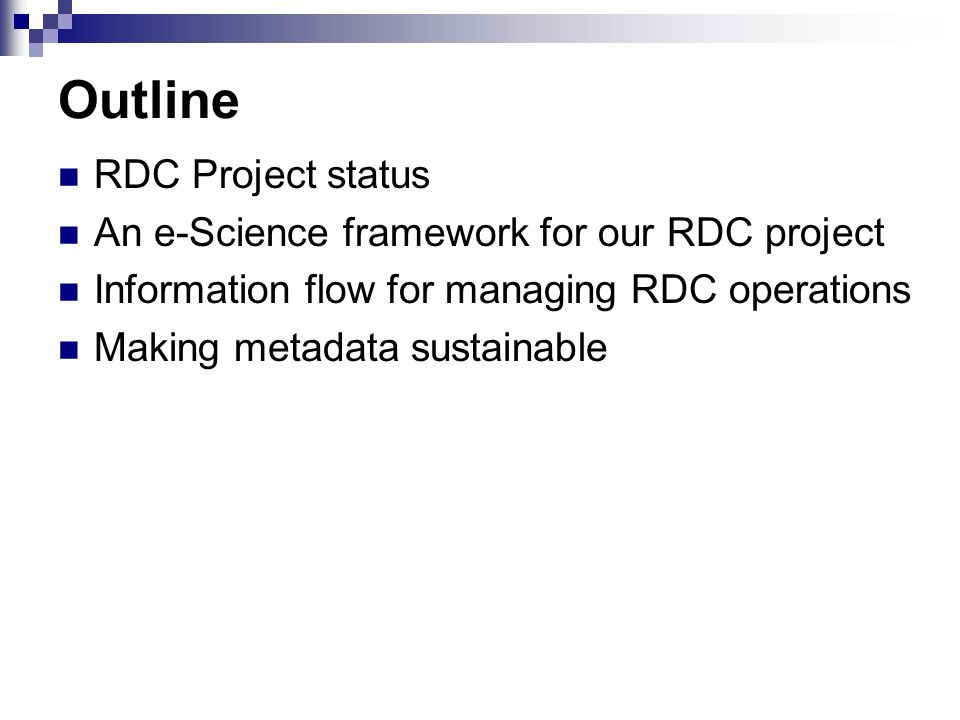 Outline RDC Project status An e-Science framework for our RDC project Information flow for managing RDC operations Making metadata sustainable