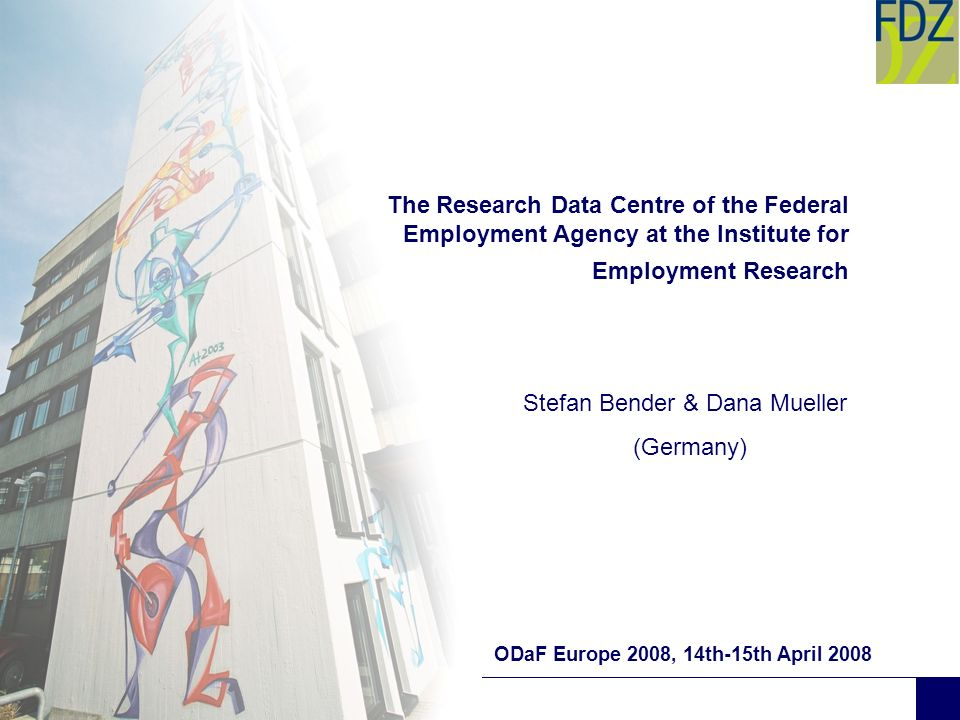 The Research Data Centre of the Federal Employment Agency at the Institute for Employment Research ODaF Europe 2008, 14th-15th April 2008 Stefan Bende