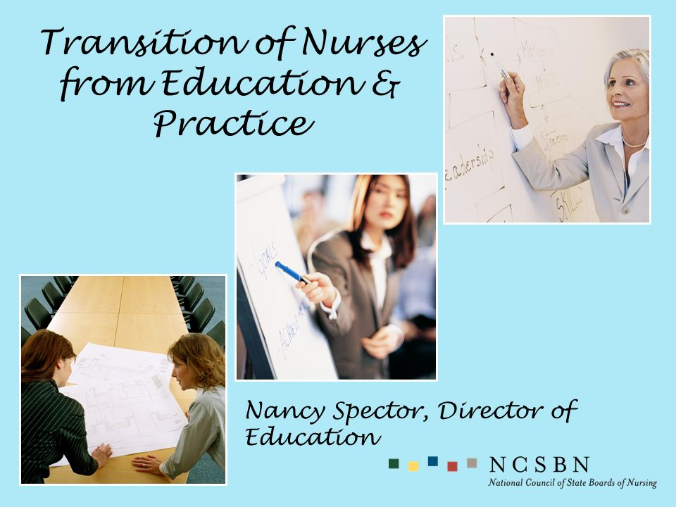 Transition of Nurses from Education & Practice Nancy Spector, Director of Education