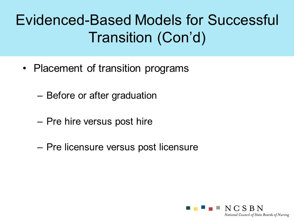 Evidenced-Based Models for Successful Transition (Cond) Placement of transition programs –Before or after graduation –Pre hire versus post hire –Pre licensure versus post licensure