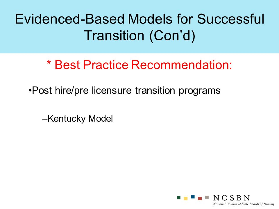 Evidenced-Based Models for Successful Transition (Cond) * Best Practice Recommendation: Post hire/pre licensure transition programs –Kentucky Model