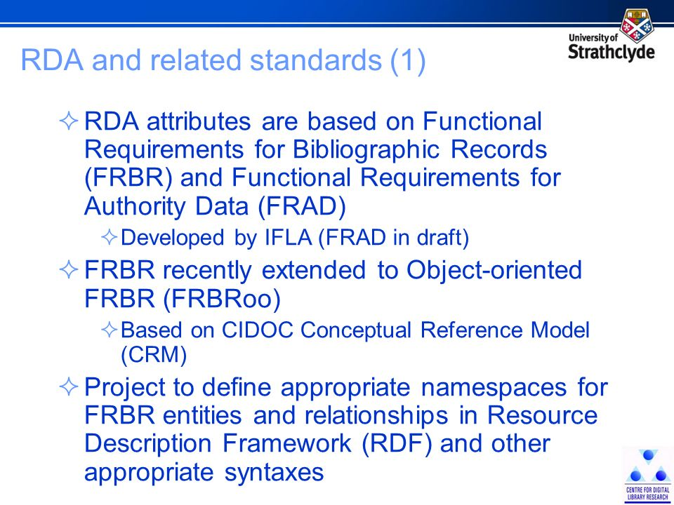 RDA and related standards (2) RDA/ONIX framework An ontology developed by RDA and the publishing community to improve metadata interoperability Set of low-level attributes for describing the content and carrier of a bibliographic resource Controlled vocabularies for some attributes Attributes combined to form high-level content and carrier types for RDA