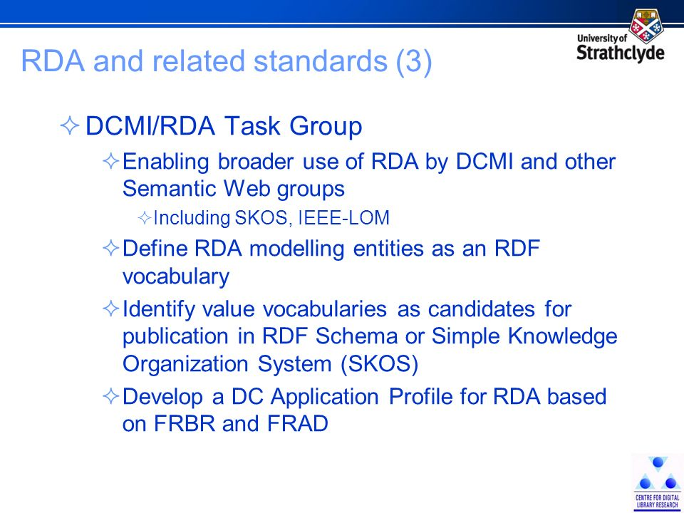 RDA and related standards (3) DCMI/RDA Task Group Enabling broader use of RDA by DCMI and other Semantic Web groups Including SKOS, IEEE-LOM Define RD