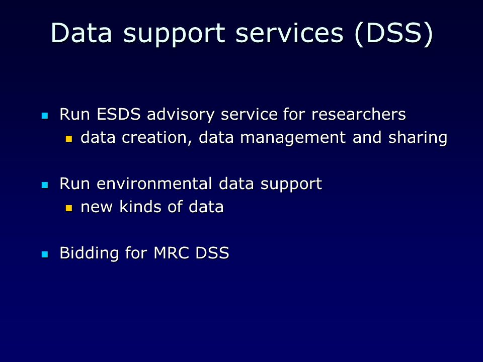 Data support services (DSS) Run ESDS advisory service for researchers Run ESDS advisory service for researchers data creation, data management and sharing data creation, data management and sharing Run environmental data support Run environmental data support new kinds of data new kinds of data Bidding for MRC DSS Bidding for MRC DSS