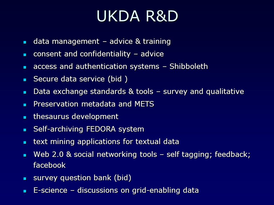 UKDA R&D data management – advice & training data management – advice & training consent and confidentiality – advice consent and confidentiality – advice access and authentication systems – Shibboleth access and authentication systems – Shibboleth Secure data service (bid ) Secure data service (bid ) Data exchange standards & tools – survey and qualitative Data exchange standards & tools – survey and qualitative Preservation metadata and METS Preservation metadata and METS thesaurus development thesaurus development Self-archiving FEDORA system Self-archiving FEDORA system text mining applications for textual data text mining applications for textual data Web 2.0 & social networking tools – self tagging; feedback; facebook Web 2.0 & social networking tools – self tagging; feedback; facebook survey question bank (bid) survey question bank (bid) E-science – discussions on grid-enabling data E-science – discussions on grid-enabling data