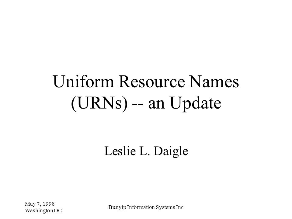 May 7, 1998 Washington DC Bunyip Information Systems Inc Uniform Resource Names (URNs) -- an Update Leslie L. Daigle