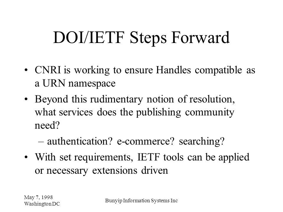 May 7, 1998 Washington DC Bunyip Information Systems Inc DOI/IETF Steps Forward CNRI is working to ensure Handles compatible as a URN namespace Beyond