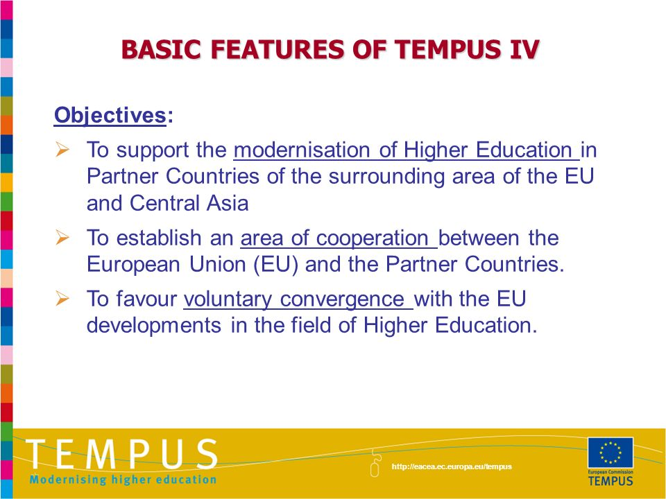 BASIC FEATURES OF TEMPUS IV Objectives: To support the modernisation of Higher Education in Partner Countries of the surrounding area of the EU and Central Asia To establish an area of cooperation between the European Union (EU) and the Partner Countries.