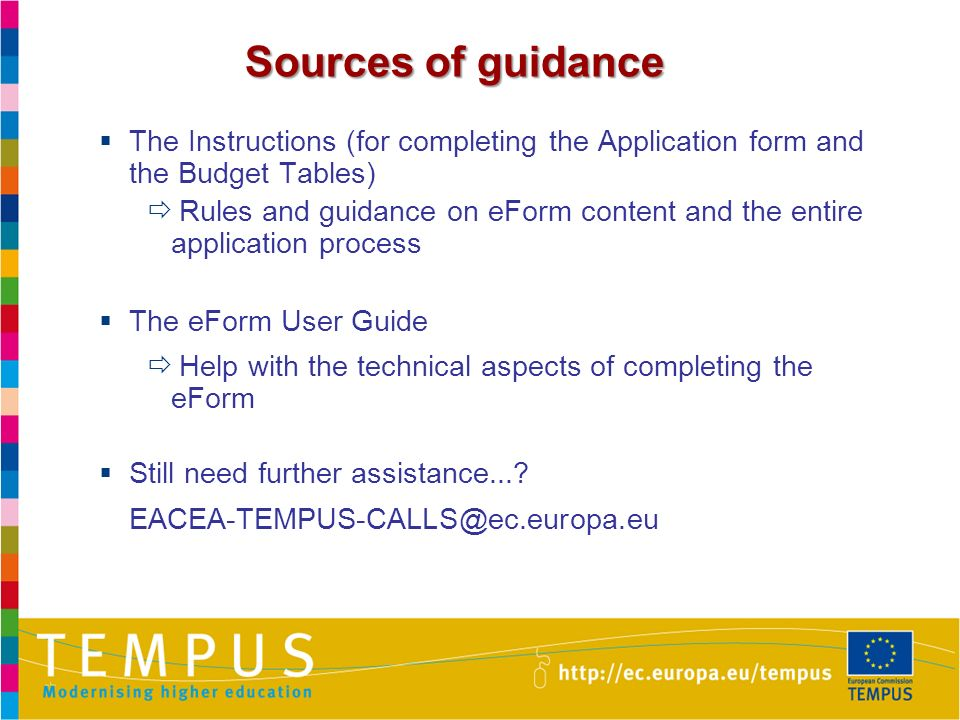 Sources of guidance The Instructions (for completing the Application form and the Budget Tables) Rules and guidance on eForm content and the entire application process The eForm User Guide Help with the technical aspects of completing the eForm Still need further assistance....