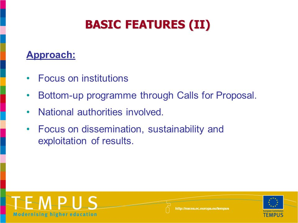 BASIC FEATURES (II) Approach: Focus on institutions Bottom-up programme through Calls for Proposal.