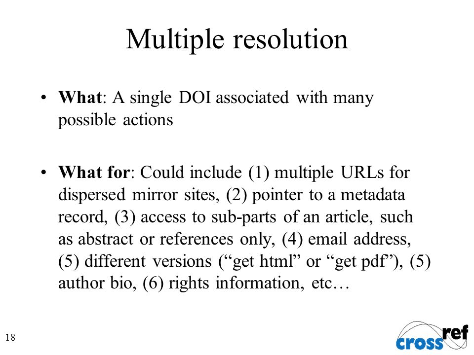18 Multiple resolution What: A single DOI associated with many possible actions What for: Could include (1) multiple URLs for dispersed mirror sites, (2) pointer to a metadata record, (3) access to sub-parts of an article, such as abstract or references only, (4) email address, (5) different versions (get html or get pdf), (5) author bio, (6) rights information, etc…