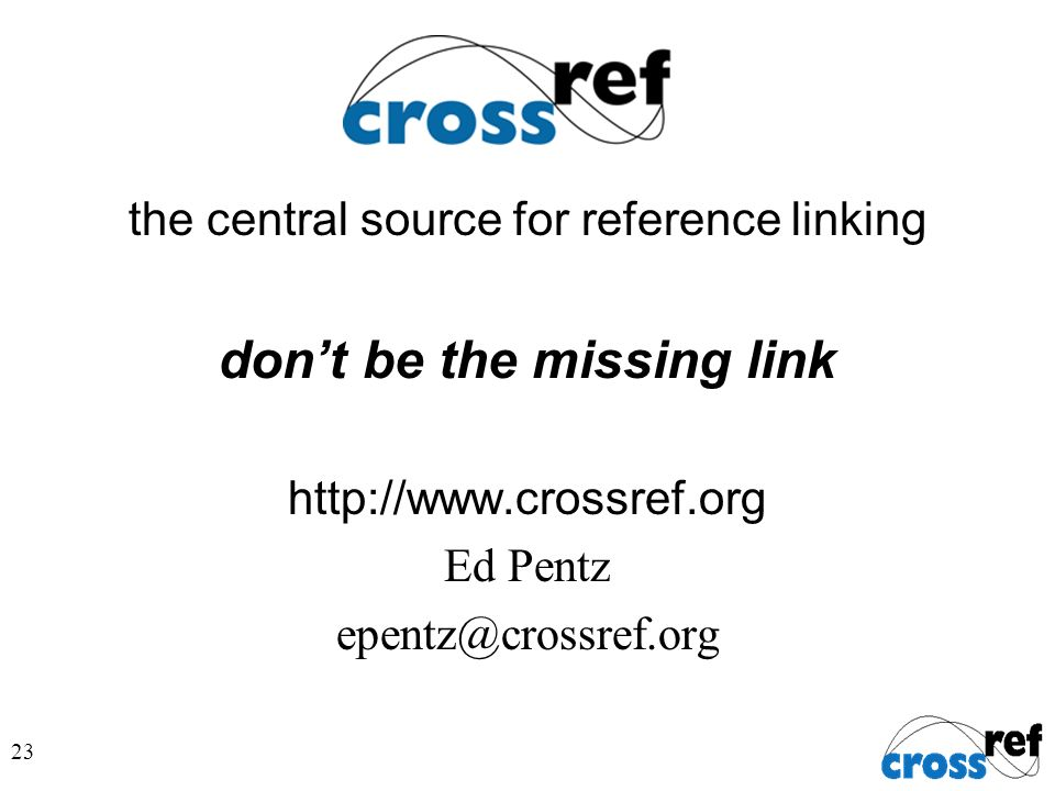 23 the central source for reference linking dont be the missing link http://www.crossref.org Ed Pentz epentz@crossref.org