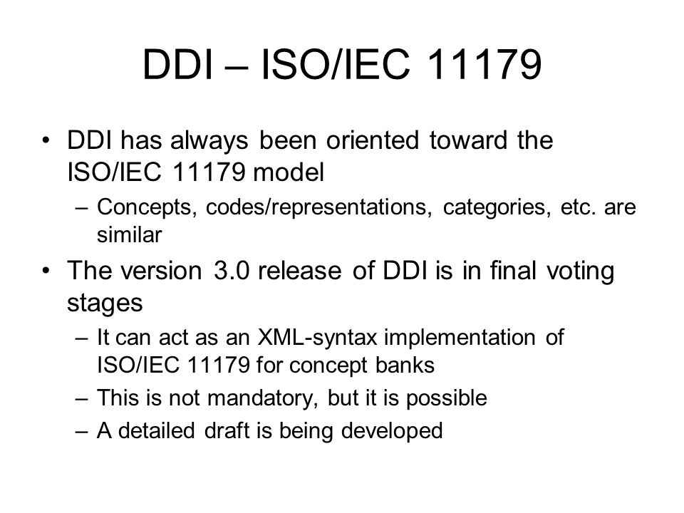 DDI – ISO/IEC 11179 DDI has always been oriented toward the ISO/IEC 11179 model –Concepts, codes/representations, categories, etc. are similar The ver