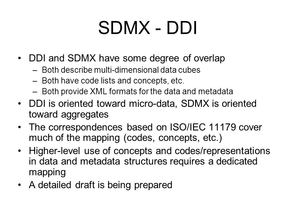 SDMX - DDI DDI and SDMX have some degree of overlap –Both describe multi-dimensional data cubes –Both have code lists and concepts, etc. –Both provide