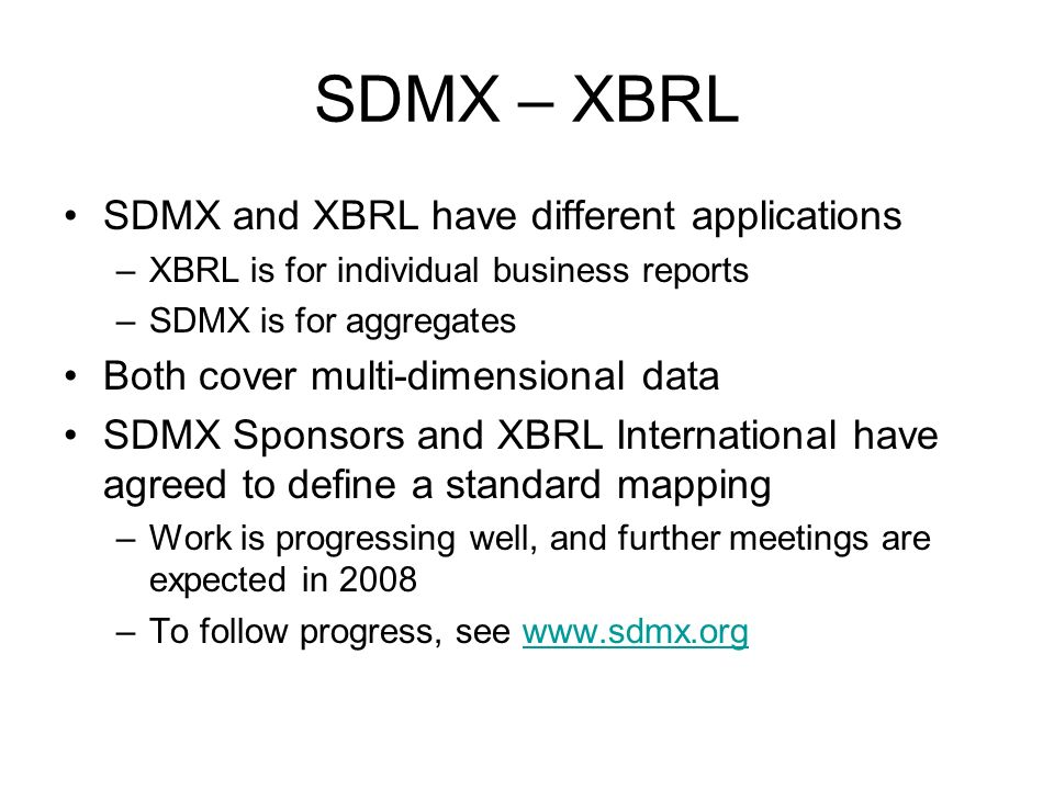 SDMX – XBRL SDMX and XBRL have different applications –XBRL is for individual business reports –SDMX is for aggregates Both cover multi-dimensional da