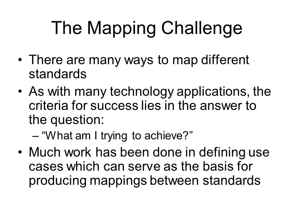 The Mapping Challenge There are many ways to map different standards As with many technology applications, the criteria for success lies in the answer
