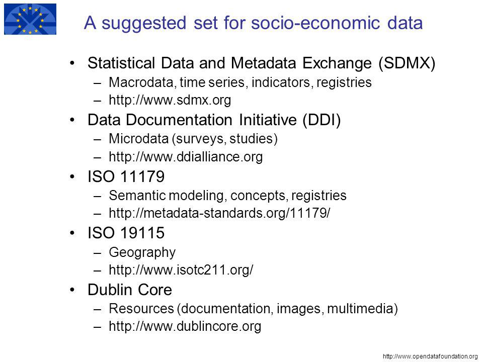 http://www.opendatafoundation.org A suggested set for socio-economic data Statistical Data and Metadata Exchange (SDMX) –Macrodata, time series, indicators, registries –http://www.sdmx.org Data Documentation Initiative (DDI) –Microdata (surveys, studies) –http://www.ddialliance.org ISO 11179 –Semantic modeling, concepts, registries –http://metadata-standards.org/11179/ ISO 19115 –Geography –http://www.isotc211.org/ Dublin Core –Resources (documentation, images, multimedia) –http://www.dublincore.org